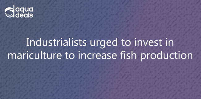 Industrialists urged to invest in mariculture to increase fish production