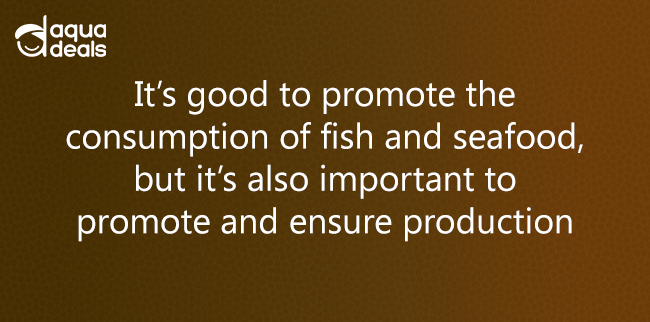 It's good to promote the consumption of fish and seafood, but it's also important to promote and ensure production