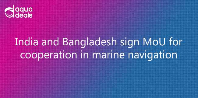 India and Bangladesh sign MoU for cooperation in marine navigation