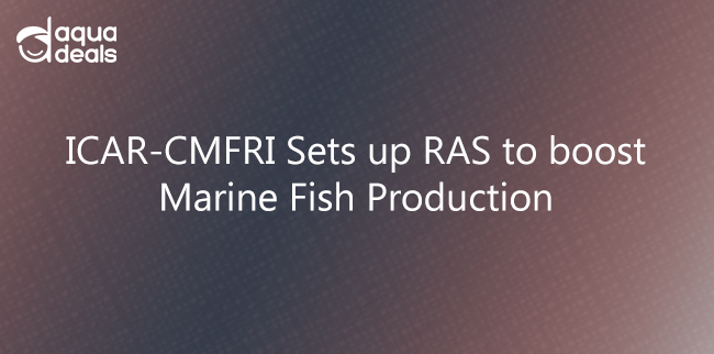 ICAR-CMFRI Sets up RAS to boost Marine Fish Production