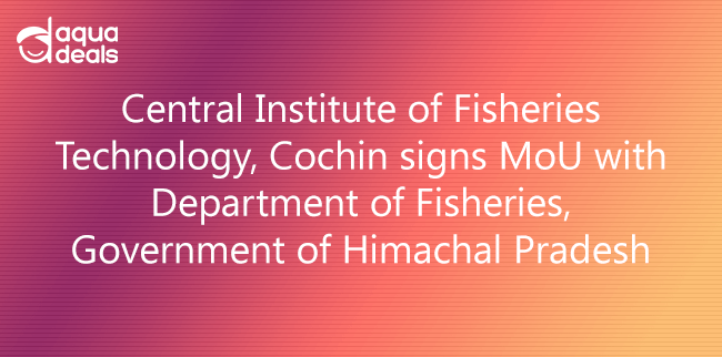 Central Institute of Fisheries Technology, Cochin signs MoU with Department of Fisheries, Government of Himachal Pradesh