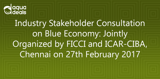 Industry Stakeholder Consultation on Blue Economy: Jointly Organized by FICCI and ICAR-CIBA, Chennai on 27th February 2017