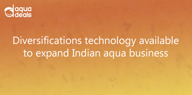 Diversifications technology available to expand Indian aqua business