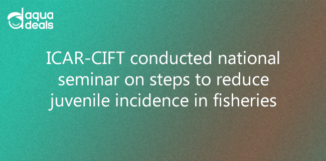 ICAR-CIFT conducted national seminar on steps to reduce juvenile incidence in fisheries