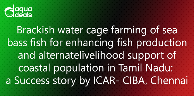 Brackish water cage farming of sea bass fish for enhancing fish production and alternate livelihood support of coastal population in Tamil Nadu:  a Success story by ICAR- CIBA, Chennai
