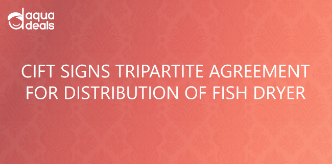 CIFT SIGNS TRIPARTITE AGREEMENT FOR DISTRIBUTION OF FISH DRYER