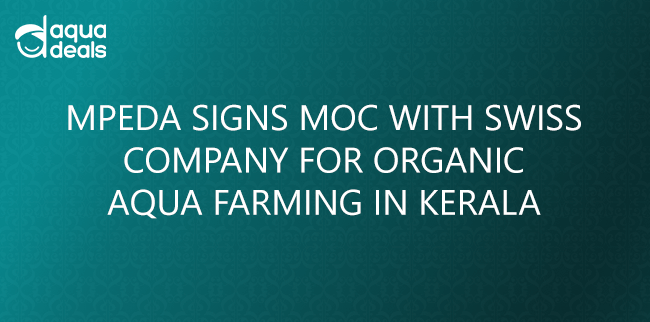 MPEDA SIGNS MOC WITH SWISS COMPANY FOR ORGANIC AQUA FARMING IN KERALA