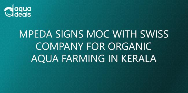 MPEDA SIGNS MOC WITH SWISS COMPANY FOR ORGANIC AQUA FARMING IN KERALA