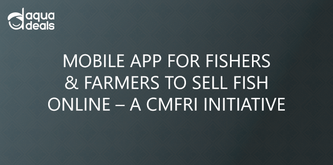 MOBILE APP FOR FISHERS & FARMERS TO SELL FISH ONLINE – A CMFRI INITIATIVE