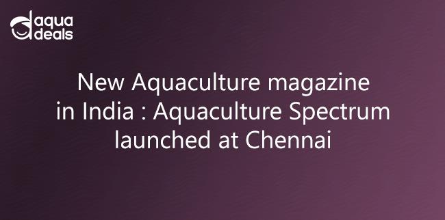 New Aquaculture magazine in India - Aquaculture Spectrum launched at Chennai