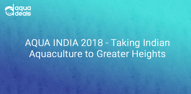AQUA INDIA 2018 - Taking Indian Aquaculture to Greater Heights