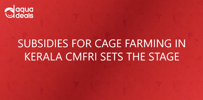 SUBSIDIES FOR CAGE FARMING IN KERALA CMFRI SETS THE STAGE