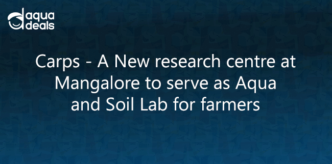 Carps - A New research centre at Mangalore to serve as Aqua and Soil Lab for farmers