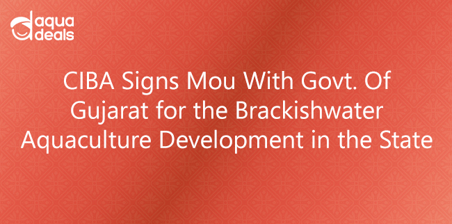 CIBA Signs Mou With Govt. Of Gujarat for the Brackishwater Aquaculture Development in the State